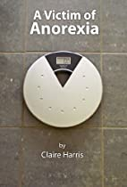A Victim of Anorexia by Claire Harris