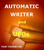AUTOMATIC WRITER and UFOs by TOM THORNTON