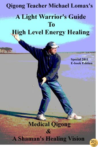 A Light Warrior's Guide to High Level Energy Healing (Medical Qigong & A Shaman's Healing Vision Book 1)