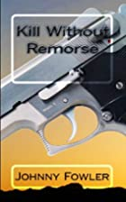 Kill Without Remorse by Johnny Fowler