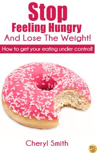 Stop Feeling  Hungry and Lose the Weight! (Stop Feeling Hungry and Lose The Weight Book 1)