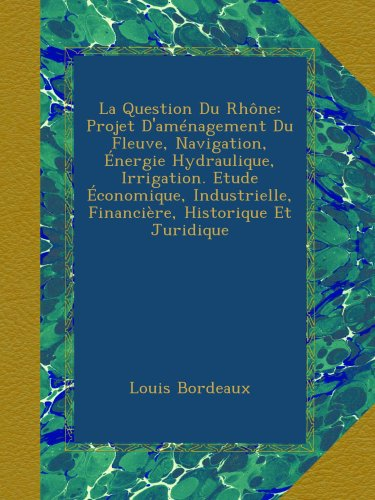 la-question-du-rhne-projet-damnagement-du-fleuve-navigation-nergie-hydraulique-irrigation-etude-conomique-industrielle-financire-historique-et-juridique-french-edition