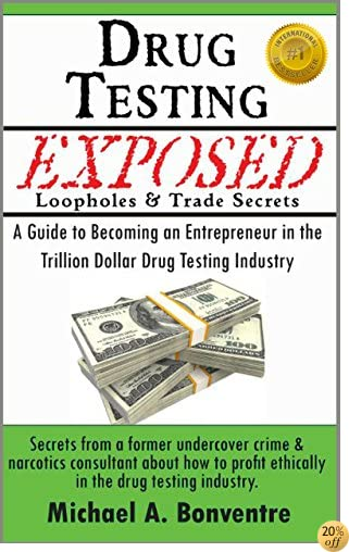 Drug Testing Exposed Loopholes and Trade Secrets: A Guide to Becoming an Entrepreneur in the Trillion Dollar Drug Testing Industry.  Secrets from a former undercover crime & narcotics consultant.