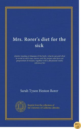 Mrs. Rorer's diet for the sick: dietetic treating of diseases of the body, what to eat and what to avoid in each case, menus and the proper selection ... with a physicians' ready reference list