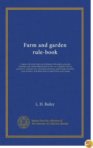 Farm and garden rule-book: a manual of ready rules and reference with recipes, precepts, formulas, and tabular information for the use of general ... and others in the United States and Canada