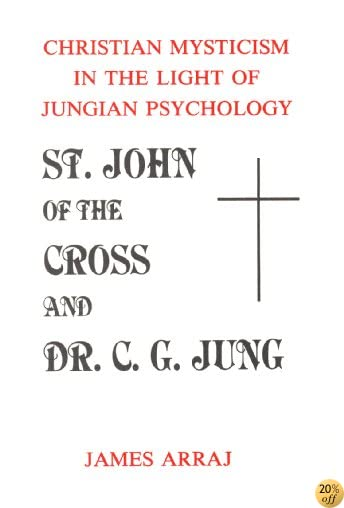 TST. JOHN OF THE CROSS AND DR. C.G. JUNG: Christian Mysticism in the Light of Jungian Psychology