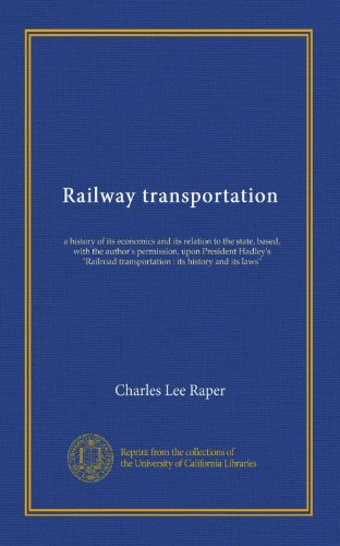 railway-transportation-a-history-of-its-economics-and-its-relation-to-the-state-based-with-the-authors-permission-upon-president-hadleys-railroad-transportation-its-history-and-its-laws