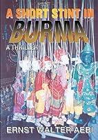 A SHORT STINT IN BURMA: A THRILLER by Ernst…