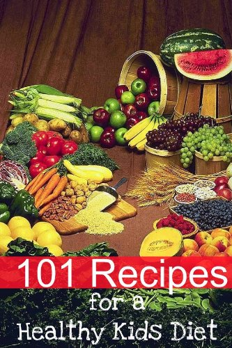 101-recipes-for-a-healthy-kids-diet-a-parents-guide-to-healthy-snacks-sack-lunches-and-deserts-that-your-kids-will-love