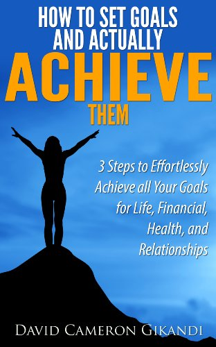 how-to-set-goals-and-actually-achieve-them-3-steps-to-effortlessly-achieve-all-your-goals-for-life-financial-health-and-relationships