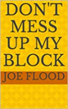 Don't Mess Up My Block by Joe Flood