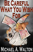 Be Careful What You Wish For by Michael A.…