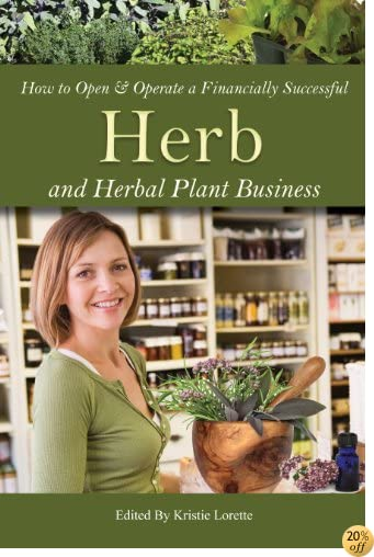 How to Open & Operate a Financially Successful Herb and Herbal Plant Business (How to Open and Operate a Financially Successful. . .)