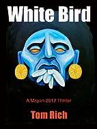 White Bird (A Mayan 2012 Thriller) by Tom…
