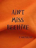 Ain't Miss Beehive by J. Walter Coe