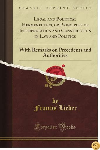 Legal and Political Hermeneutics, or Principles of Interpretation and Construction in Law and Politics: With Remarks on Precedents and Authorities (Classic Reprint)