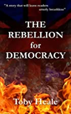 The Rebellion for Democracy by Toby Heale