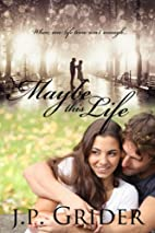 MAYBE THIS LIFE by J.P. Grider