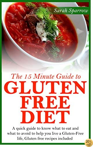 The 15 Minute Guide to Gluten Free Diet: A Quick Guide to Know What to Eat and What to Avoid to Help You Live a Gluten-free Life, Gluten-free Recipes Included