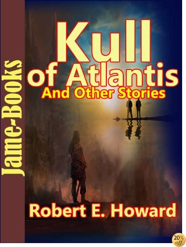 Kull of Atlantis, And Other Stories:17 Short Stories by Robert E. Howard
