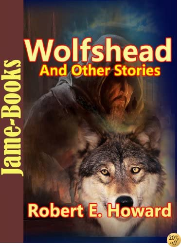 TWolfshead, And Other Stories:17 Short Stories by Robert E. Howard