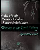 Window in the Earth Trilogy by Matthew Fish