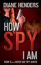 How Spy I Am by Diane Henders