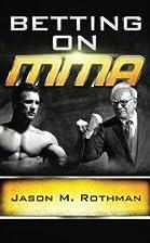 Betting on MMA by Jason Rothman