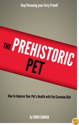 TThe Prehistoric Pet - How to Improve your Pet's Health with the Caveman Diet