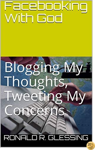 Facebooking With God: Blogging My Thoughts, Tweeting My Concerns