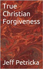 True Christian Forgiveness by Jeff Petricka