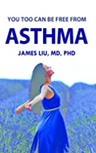 You Too Can be Free from Asthma by James Liu…