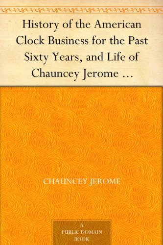 history-of-the-american-clock-business-for-the-past-sixty-years-and-life-of-chauncey-jerome-barnums-connection-with-the-yankee-clock-business