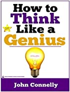 How To Think Like A Genius by John Connelly