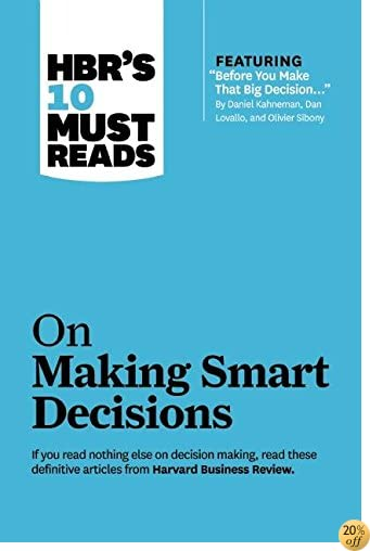 HBR's 10 Must Reads on Making Smart Decisions (with featured article Before You Make That Big Decision. by Daniel Kahneman, Dan Lovallo, and Olivier Sibony)