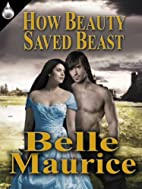 How Beauty Saved Beast by Belle Maurice