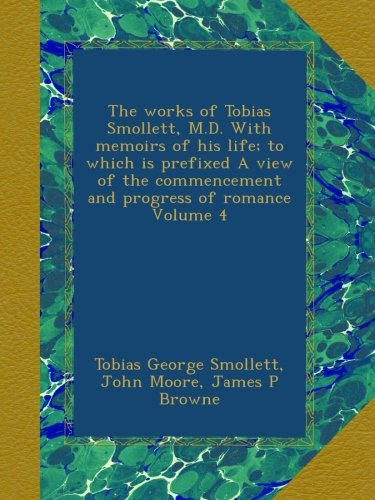 the-works-of-tobias-smollett-md-with-memoirs-of-his-life-to-which-is-prefixed-a-view-of-the-commencement-and-progress-of-romance-volume-4
