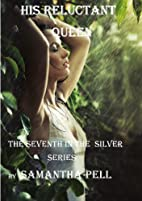 His Reluctant Queen (Silver, #7) by Samantha…
