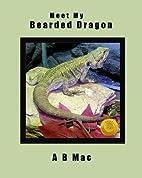 Meet My Bearded Dragon by A B Mac