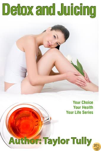TDetox And Juicing (Your Choice, Your Health, Your Life Book 2)