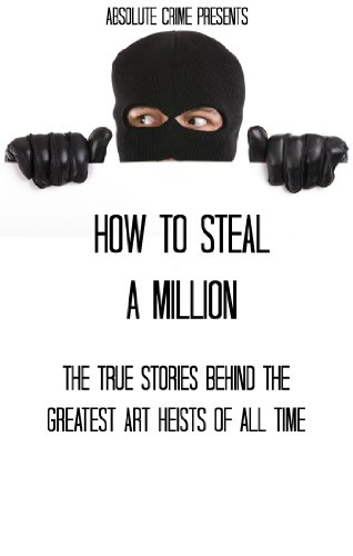 how-to-steal-a-million-the-true-stories-behind-the-greatest-art-heists-of-all-time