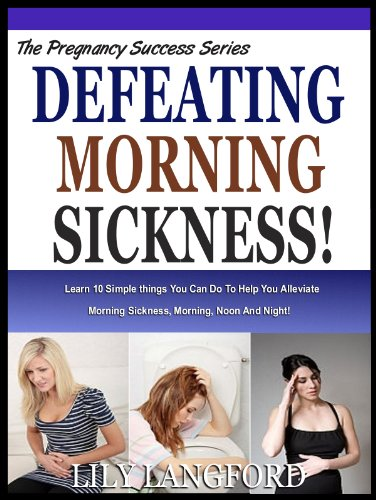 defeating-morning-sickness-learn-10-simple-things-you-can-do-to-help-you-alleviate-morning-sickness-morning-noon-and-night-the-pregnancy-success-series
