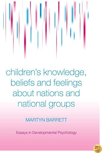 Children's Knowledge, Beliefs and Feelings about Nations and National Groups (Essays in Developmental Psychology)