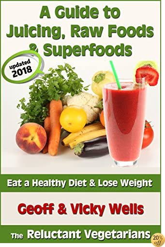 A Guide to Juicing, Raw Foods & Superfoods - Eat a Healthy Diet & Lose Weight (Reluctant Vegetarians Book 1)