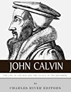 John Calvin: The Life of the Man and the…