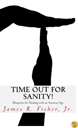 Time Out for Sanity! Blueprint for Dealing with an Anxious Age
