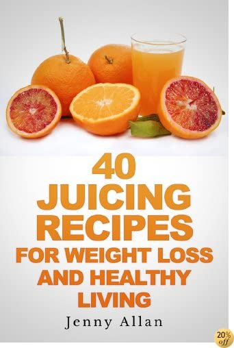 T40 Juicing Recipes For Weight Loss and Healthy Living (Juicer Recipes Book)