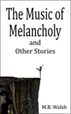 The Music of Melancholy by M. B. Walsh