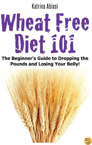 Wheat Free Diet 101: The Beginner's Guide to Dropping the Pounds and Losing Your Belly!