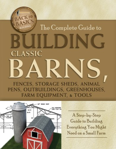 the-complete-guide-to-building-classic-barns-fences-storage-sheds-animal-pens-outbuilding-greenhouses-farm-equipment-tools-a-step-by-step-guide-on-a-small-farm-back-to-basics-building